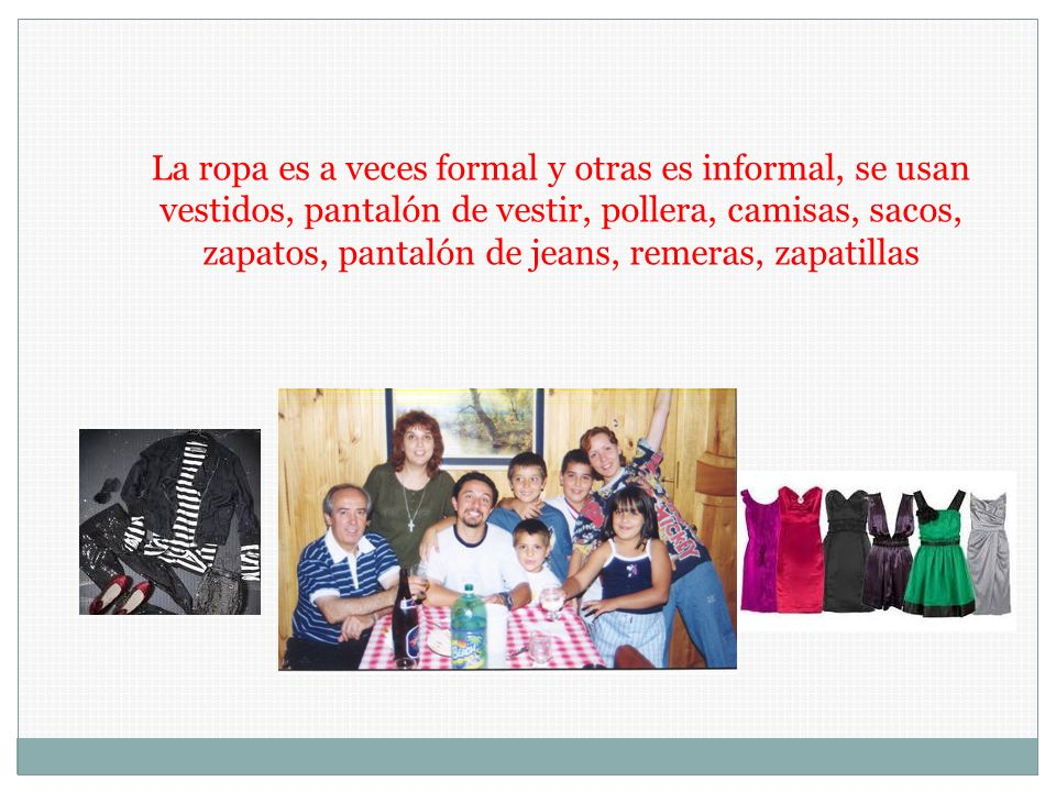 La ropa es a veces formal y otras es informal, se usan vestidos, pantalón de vestir, pollera, camisas, sacos, zapatos, pantalón de jeans, remeras, zapatillas