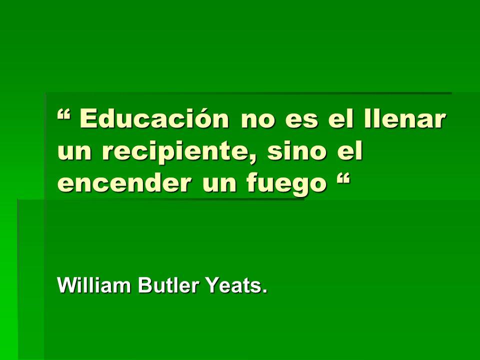 Educación no es el llenar un recipiente, sino el encender un fuego