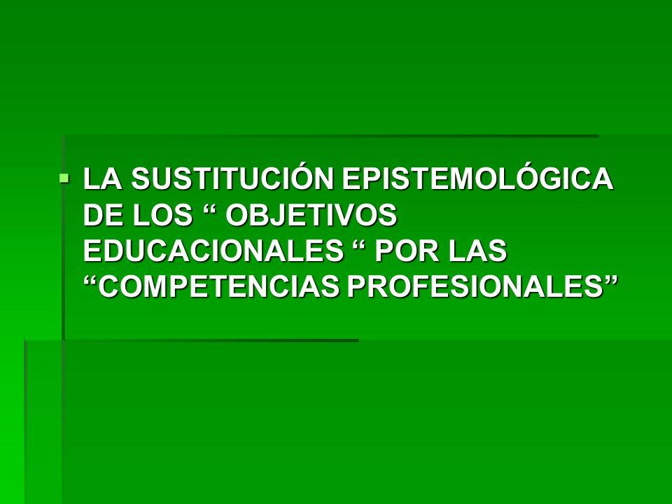 LA SUSTITUCIÓN EPISTEMOLÓGICA DE LOS OBJETIVOS EDUCACIONALES POR LAS COMPETENCIAS PROFESIONALES