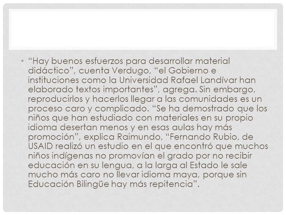 Hay buenos esfuerzos para desarrollar material didáctico , cuenta Verdugo, el Gobierno e instituciones como la Universidad Rafael Landívar han elaborado textos importantes , agrega.