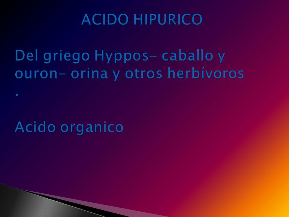 ACIDO HIPURICO Del griego Hyppos- caballo y ouron- orina y otros herbívoros . Acido organico
