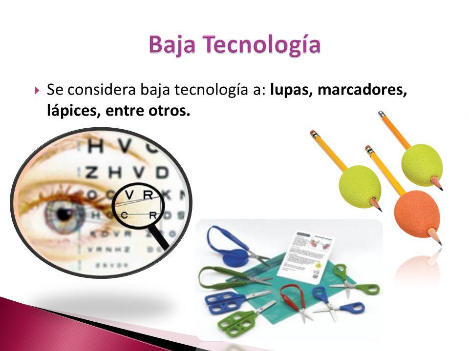 Baja Tecnología Se considera baja tecnología a: lupas, marcadores, lápices, entre otros.
