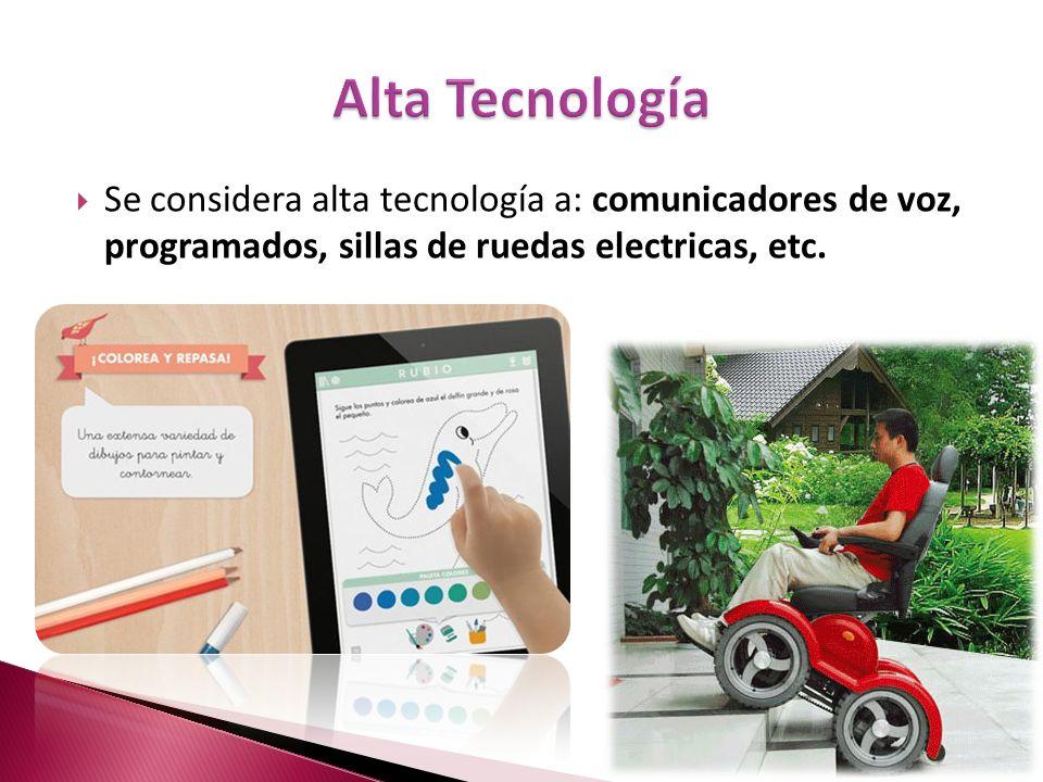 Alta TecnologíaSe considera alta tecnología a: comunicadores de voz, programados, sillas de ruedas electricas, etc.