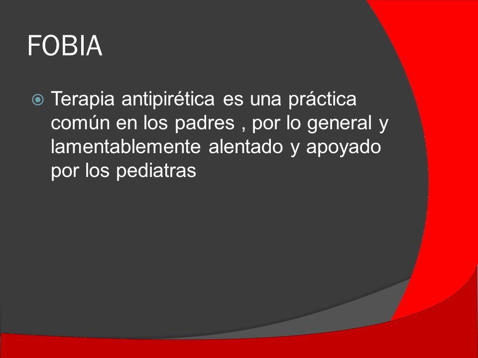 FOBIA Terapia antipirética es una práctica común en los padres , por lo general y lamentablemente alentado y apoyado por los pediatras.