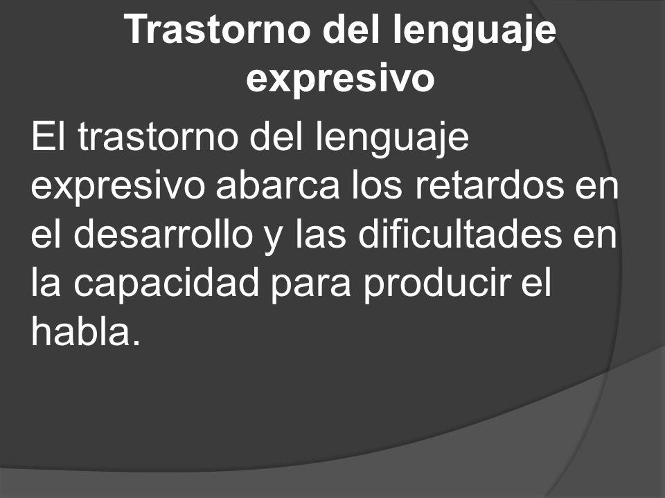 Trastorno del lenguaje expresivo El trastorno del lenguaje expresivo abarca los retardos en el desarrollo y las dificultades en la capacidad para producir el habla.