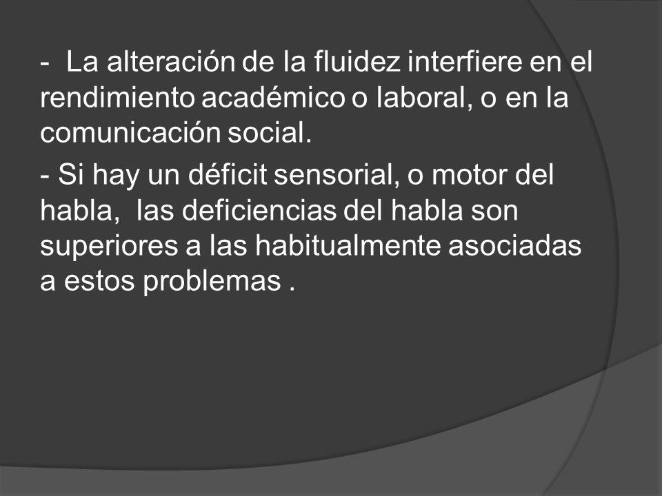 - La alteración de la fluidez interfiere en el rendimiento académico o laboral, o en la comunicación social.