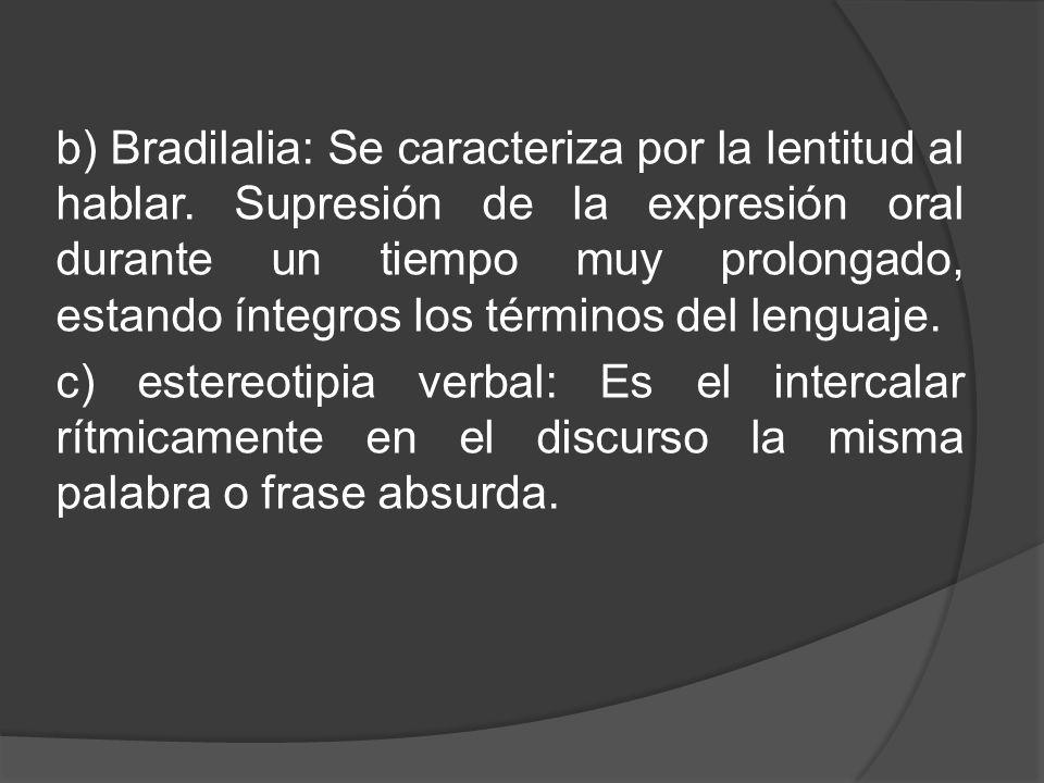 b) Bradilalia: Se caracteriza por la lentitud al hablar