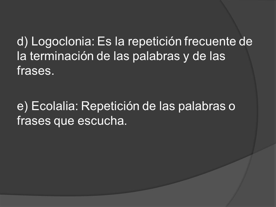 d) Logoclonia: Es la repetición frecuente de la terminación de las palabras y de las frases.