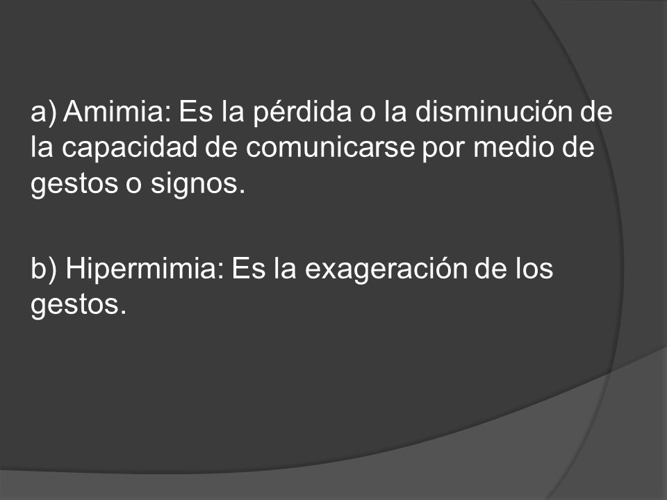 a) Amimia: Es la pérdida o la disminución de la capacidad de comunicarse por medio de gestos o signos.
