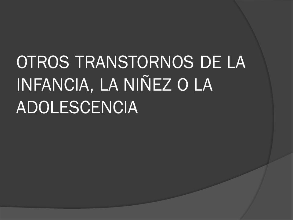 OTROS TRANSTORNOS DE LA INFANCIA, LA NIÑEZ O LA ADOLESCENCIA