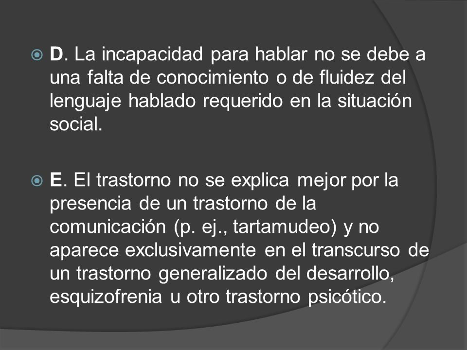 D. La incapacidad para hablar no se debe a una falta de conocimiento o de fluidez del lenguaje hablado requerido en la situación social.