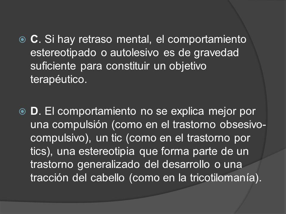 C. Si hay retraso mental, el comportamiento estereotipado o autolesivo es de gravedad suficiente para constituir un objetivo terapéutico.