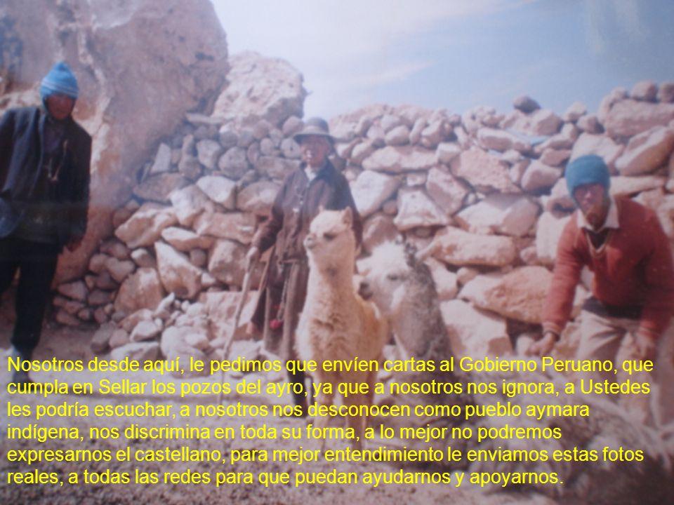 Nosotros desde aquí, le pedimos que envíen cartas al Gobierno Peruano, que cumpla en Sellar los pozos del ayro, ya que a nosotros nos ignora, a Ustedes les podría escuchar, a nosotros nos desconocen como pueblo aymara indígena, nos discrimina en toda su forma, a lo mejor no podremos expresarnos el castellano, para mejor entendimiento le enviamos estas fotos reales, a todas las redes para que puedan ayudarnos y apoyarnos.