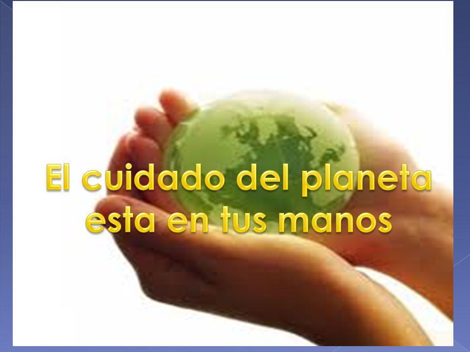 El cuidado del planeta esta en tus manos