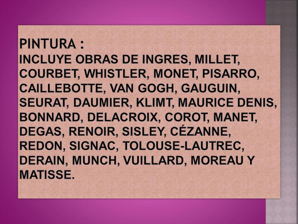 Pintura : Incluye obras de Ingres, Millet, Courbet, Whistler, Monet, Pisarro, Caillebotte, Van Gogh, Gauguin, Seurat, Daumier, Klimt, Maurice Denis, Bonnard, Delacroix, Corot, Manet, Degas, Renoir, Sisley, Cézanne, Redon, Signac, Tolouse-Lautrec, Derain, Munch, Vuillard, Moreau y Matisse.
