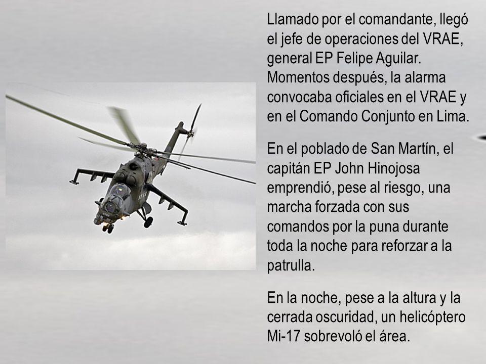 Llamado por el comandante, llegó el jefe de operaciones del VRAE, general EP Felipe Aguilar. Momentos después, la alarma convocaba oficiales en el VRAE y en el Comando Conjunto en Lima.