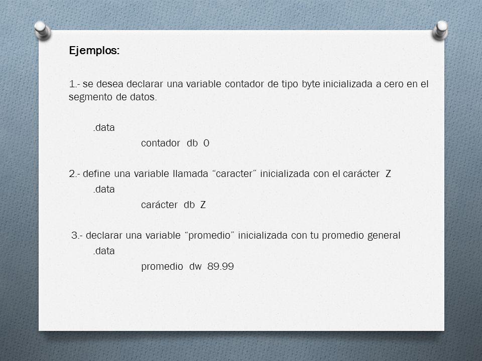 Ejemplos: 1.- se desea declarar una variable contador de tipo byte inicializada a cero en el segmento de datos.