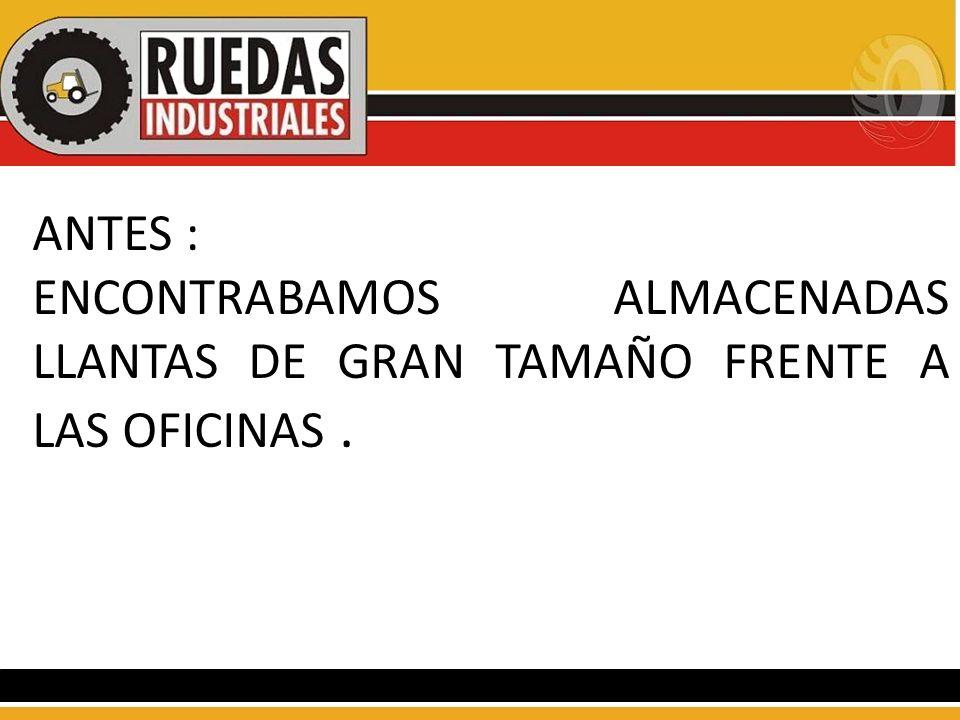 ANTES : ENCONTRABAMOS ALMACENADAS LLANTAS DE GRAN TAMAÑO FRENTE A LAS OFICINAS .