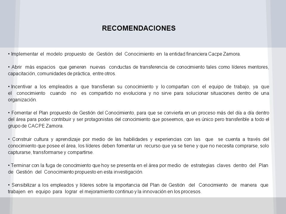 RECOMENDACIONES • Implementar el modelo propuesto de Gestión del Conocimiento en la entidad financiera Cacpe Zamora.