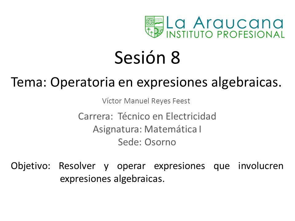 Sesión 8 Tema: Operatoria en expresiones algebraicas.