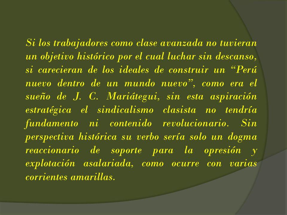 Si los trabajadores como clase avanzada no tuvieran un objetivo histórico por el cual luchar sin descanso, si carecieran de los ideales de construir un Perú nuevo dentro de un mundo nuevo , como era el sueño de J.