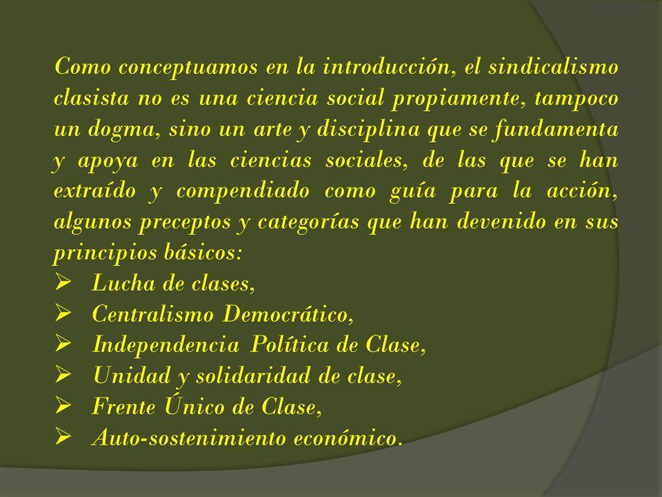 Como conceptuamos en la introducción, el sindicalismo clasista no es una ciencia social propiamente, tampoco un dogma, sino un arte y disciplina que se fundamenta y apoya en las ciencias sociales, de las que se han extraído y compendiado como guía para la acción, algunos preceptos y categorías que han devenido en sus principios básicos: