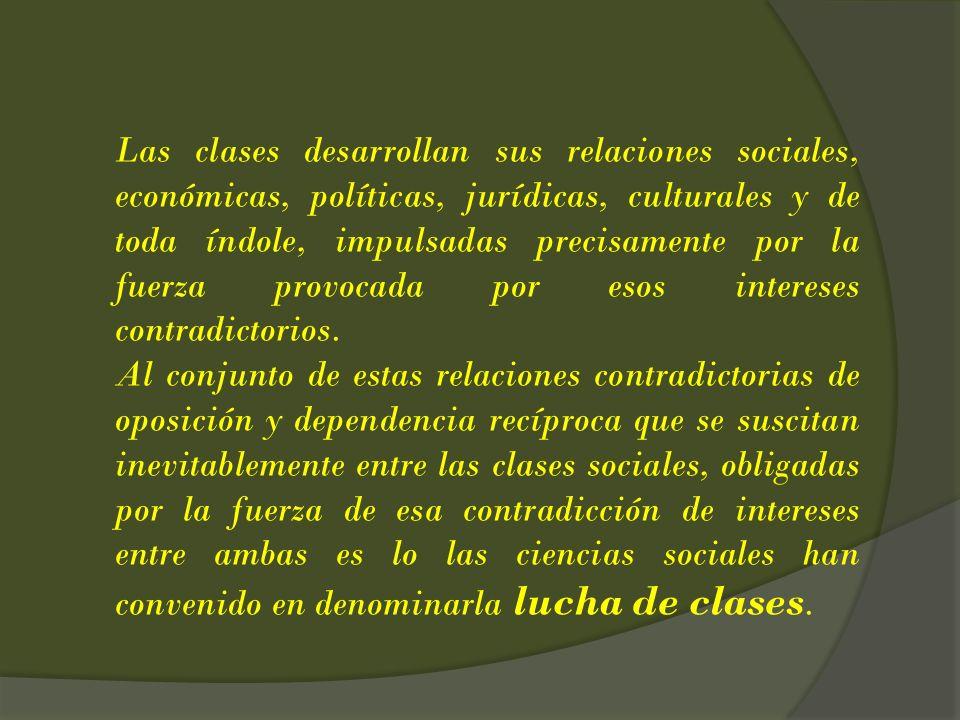 Las clases desarrollan sus relaciones sociales, económicas, políticas, jurídicas, culturales y de toda índole, impulsadas precisamente por la fuerza provocada por esos intereses contradictorios.