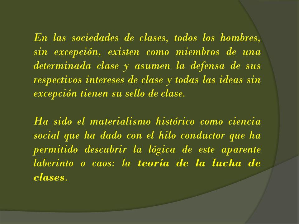 En las sociedades de clases, todos los hombres, sin excepción, existen como miembros de una determinada clase y asumen la defensa de sus respectivos intereses de clase y todas las ideas sin excepción tienen su sello de clase.