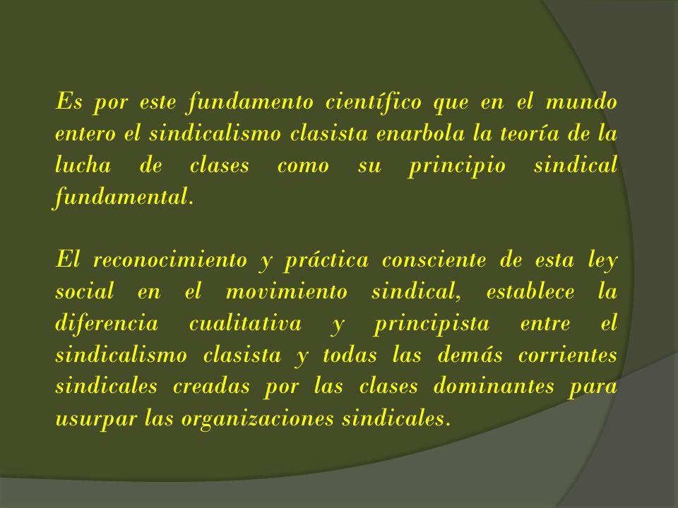 Es por este fundamento científico que en el mundo entero el sindicalismo clasista enarbola la teoría de la lucha de clases como su principio sindical fundamental.