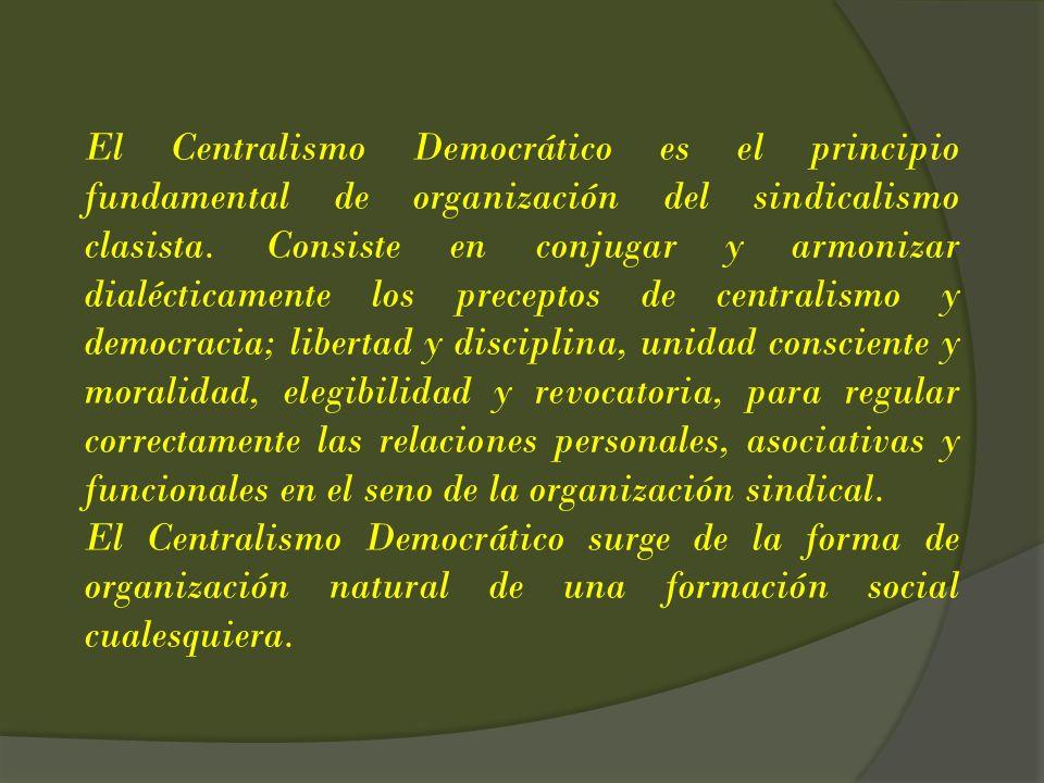 El Centralismo Democrático es el principio fundamental de organización del sindicalismo clasista. Consiste en conjugar y armonizar dialécticamente los preceptos de centralismo y democracia; libertad y disciplina, unidad consciente y moralidad, elegibilidad y revocatoria, para regular correctamente las relaciones personales, asociativas y funcionales en el seno de la organización sindical.