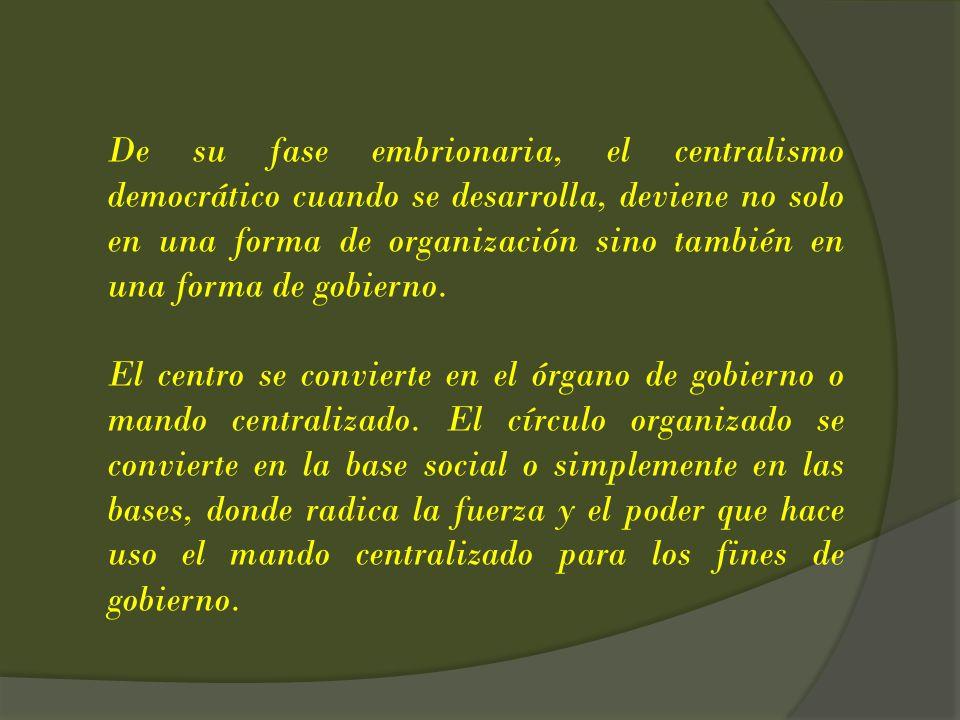 De su fase embrionaria, el centralismo democrático cuando se desarrolla, deviene no solo en una forma de organización sino también en una forma de gobierno.