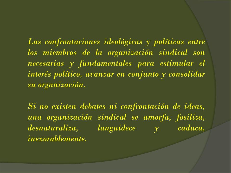 Las confrontaciones ideológicas y políticas entre los miembros de la organización sindical son necesarias y fundamentales para estimular el interés político, avanzar en conjunto y consolidar su organización.