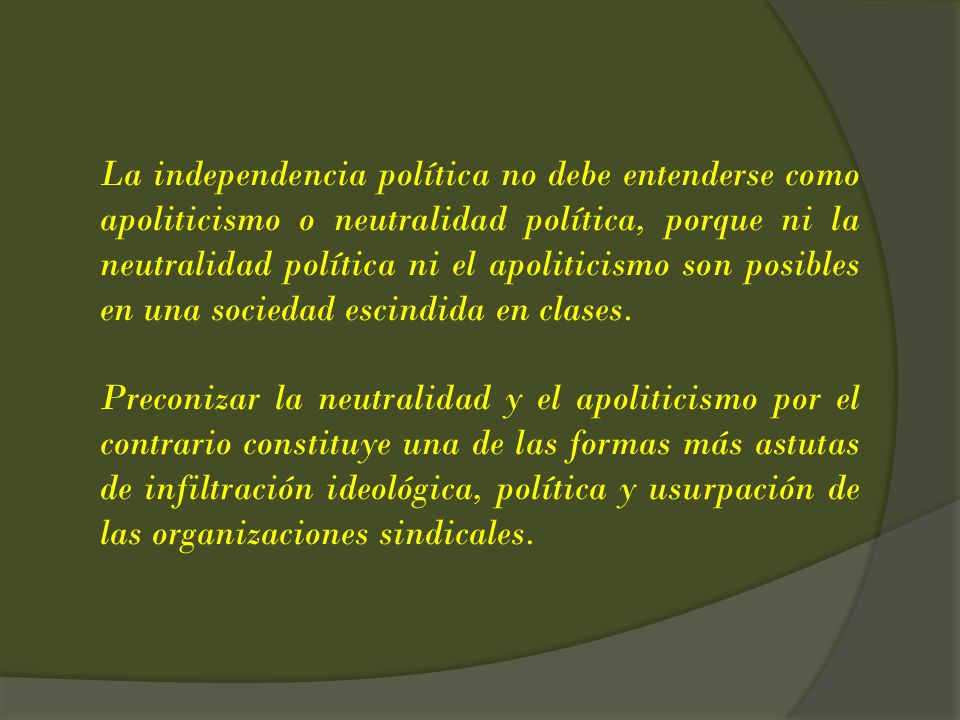 La independencia política no debe entenderse como apoliticismo o neutralidad política, porque ni la neutralidad política ni el apoliticismo son posibles en una sociedad escindida en clases.