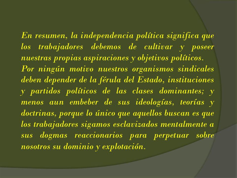 En resumen, la independencia política significa que los trabajadores debemos de cultivar y poseer nuestras propias aspiraciones y objetivos políticos.