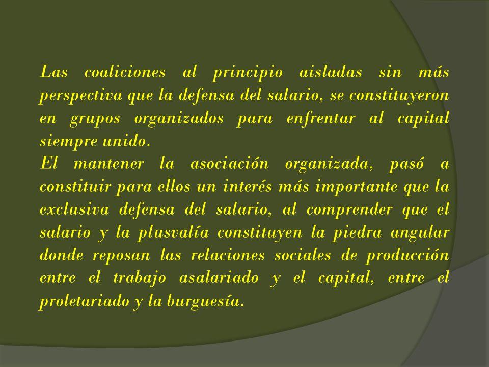 Las coaliciones al principio aisladas sin más perspectiva que la defensa del salario, se constituyeron en grupos organizados para enfrentar al capital siempre unido.
