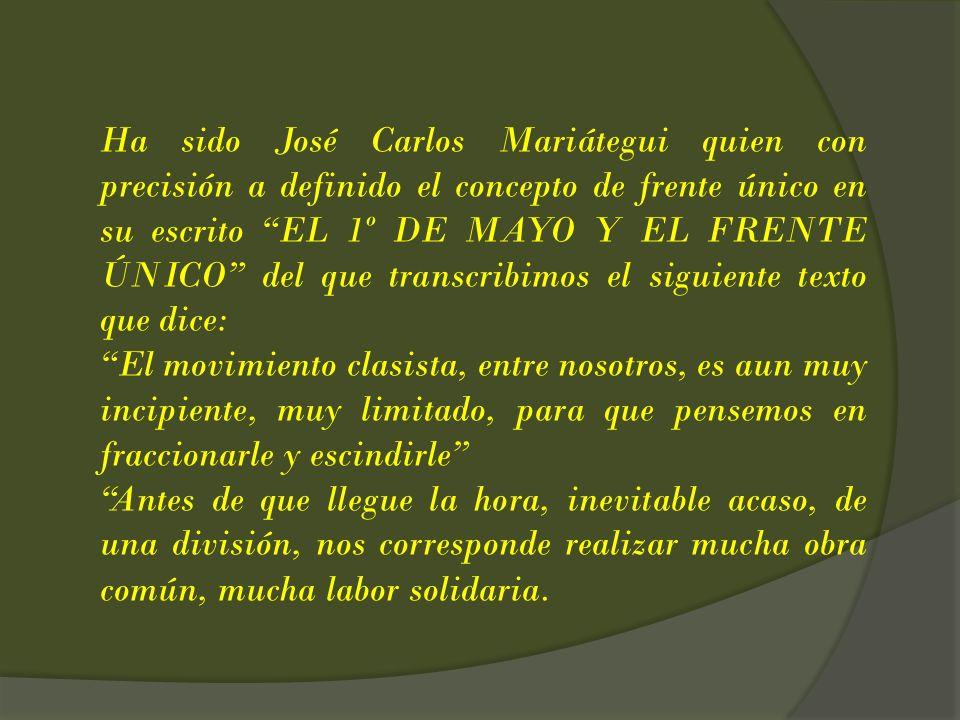 Ha sido José Carlos Mariátegui quien con precisión a definido el concepto de frente único en su escrito EL 1º DE MAYO Y EL FRENTE ÚNICO del que transcribimos el siguiente texto que dice: