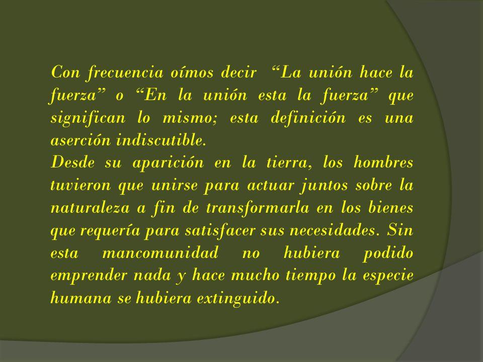 Con frecuencia oímos decir La unión hace la fuerza o En la unión esta la fuerza que significan lo mismo; esta definición es una aserción indiscutible.