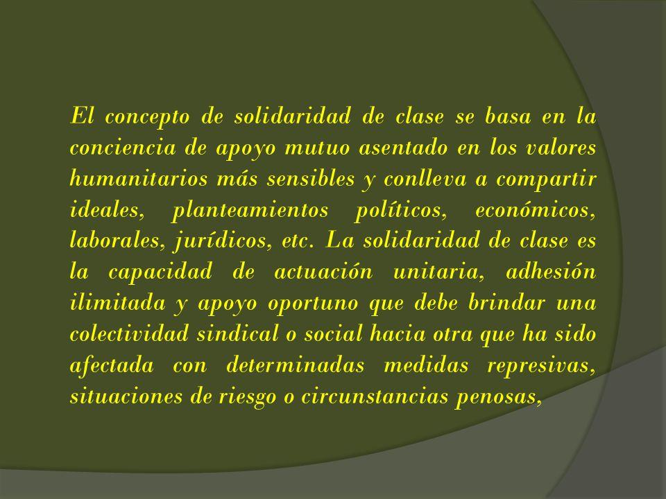 El concepto de solidaridad de clase se basa en la conciencia de apoyo mutuo asentado en los valores humanitarios más sensibles y conlleva a compartir ideales, planteamientos políticos, económicos, laborales, jurídicos, etc.