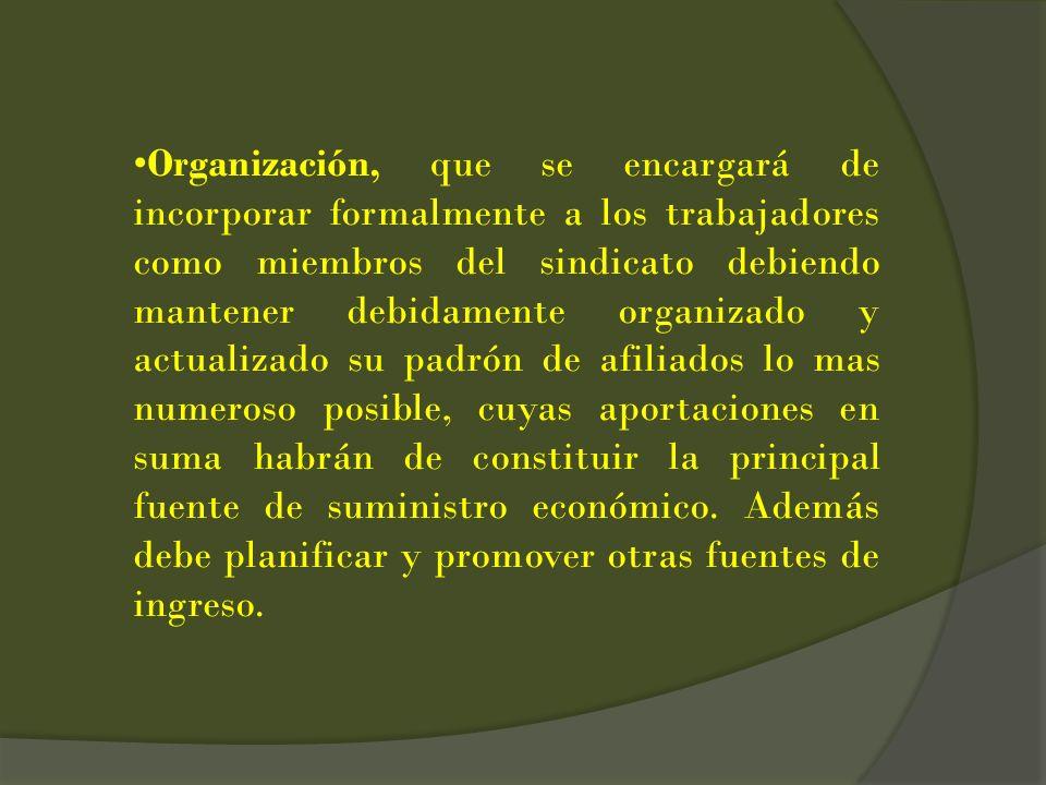 Organización, que se encargará de incorporar formalmente a los trabajadores como miembros del sindicato debiendo mantener debidamente organizado y actualizado su padrón de afiliados lo mas numeroso posible, cuyas aportaciones en suma habrán de constituir la principal fuente de suministro económico.