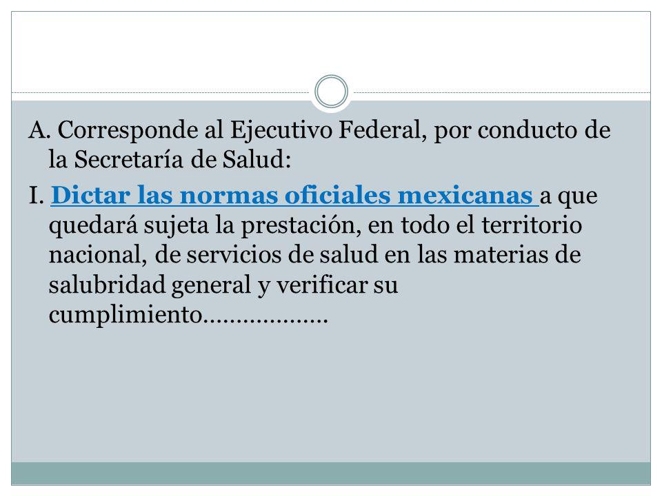 A. Corresponde al Ejecutivo Federal, por conducto de la Secretaría de Salud: I.