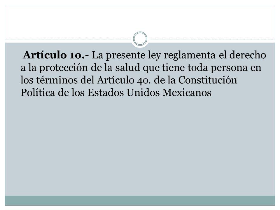 Artículo 1o.- La presente ley reglamenta el derecho a la protección de la salud que tiene toda persona en los términos del Artículo 4o.