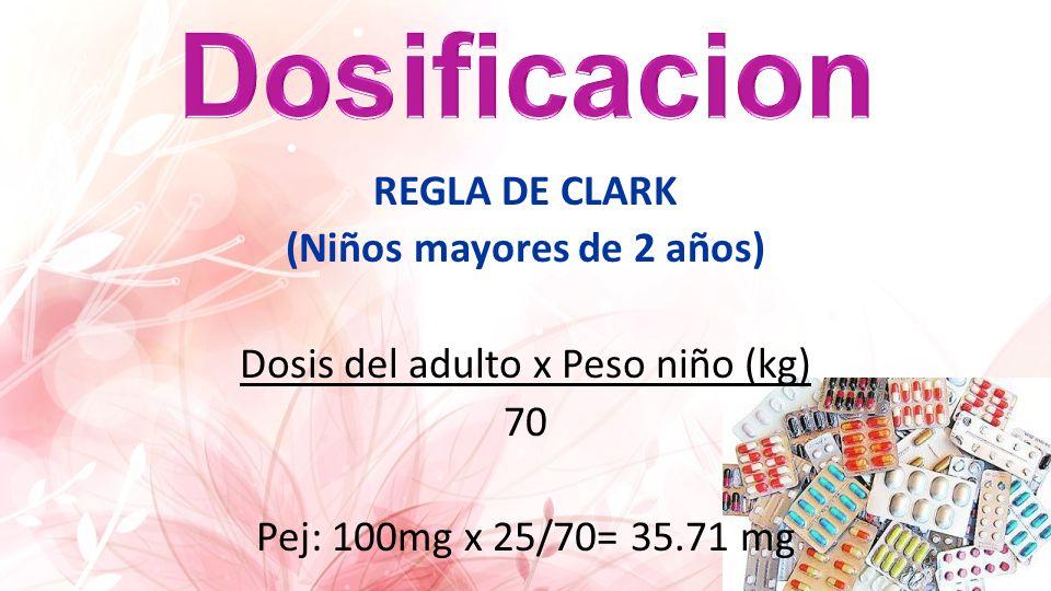 Dosificacion REGLA DE CLARK (Niños mayores de 2 años) Dosis del adulto x Peso niño (kg) 70 Pej: 100mg x 25/70= 35.71 mg