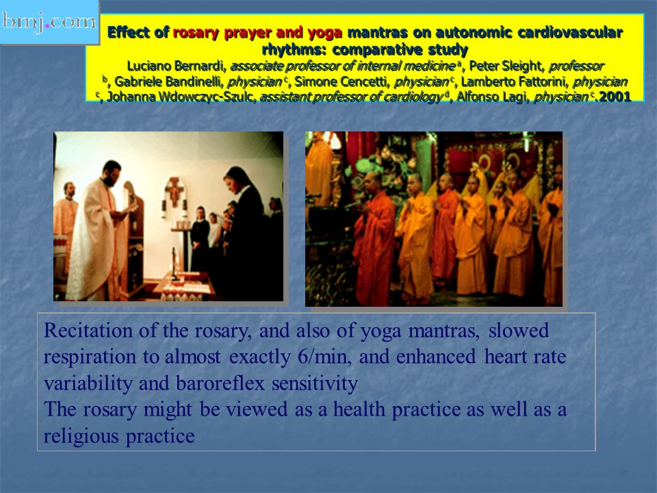 Effect of rosary prayer and yoga mantras on autonomic cardiovascular rhythms: comparative study Luciano Bernardi, associate professor of internal medicine a, Peter Sleight, professor b, Gabriele Bandinelli, physician c, Simone Cencetti, physician c, Lamberto Fattorini, physician c, Johanna Wdowczyc-Szulc, assistant professor of cardiology d, Alfonso Lagi, physician c.2001
