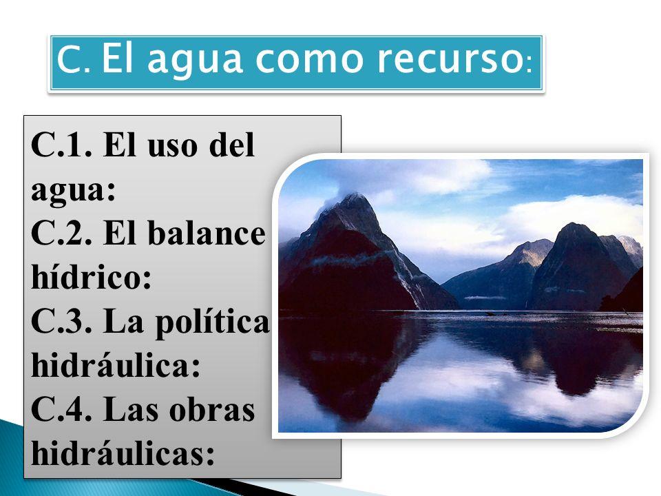C. El agua como recurso: C.1. El uso del agua: C.2. El balance hídrico: C.3. La política hidráulica: