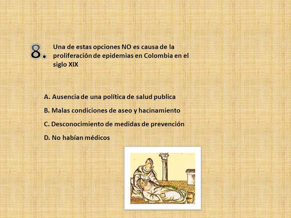 8. Una de estas opciones NO es causa de la proliferación de epidemias en Colombia en el siglo XIX. A. Ausencia de una política de salud publica.