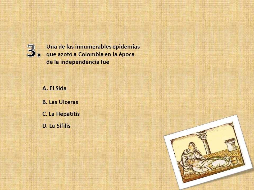 3. Una de las innumerables epidemias que azotó a Colombia en la época de la independencia fue. A. El Sida.
