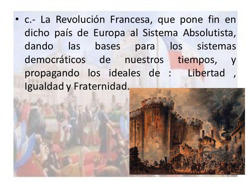 c.- La Revolución Francesa, que pone fin en dicho país de Europa al Sistema Absolutista, dando las bases para los sistemas democráticos de nuestros tiempos, y propagando los ideales de : Libertad , Igualdad y Fraternidad.