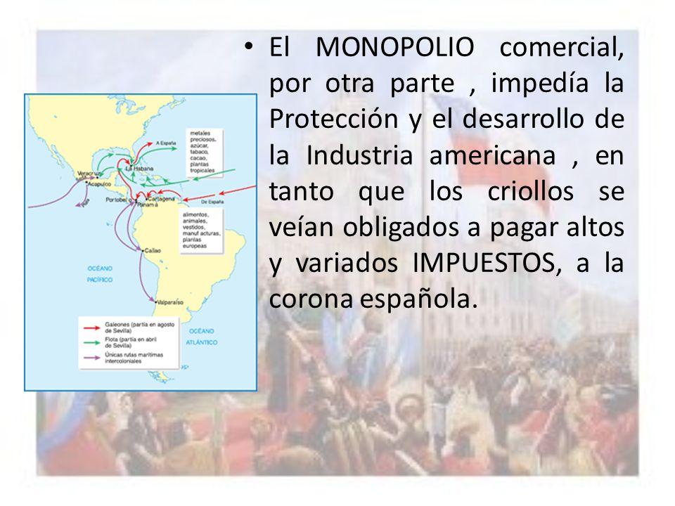 El MONOPOLIO comercial, por otra parte , impedía la Protección y el desarrollo de la Industria americana , en tanto que los criollos se veían obligados a pagar altos y variados IMPUESTOS, a la corona española.