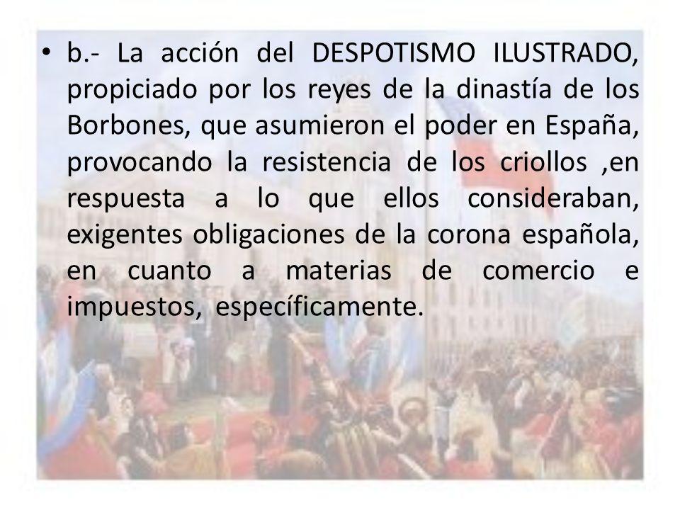 b.- La acción del DESPOTISMO ILUSTRADO, propiciado por los reyes de la dinastía de los Borbones, que asumieron el poder en España, provocando la resistencia de los criollos ,en respuesta a lo que ellos consideraban, exigentes obligaciones de la corona española, en cuanto a materias de comercio e impuestos, específicamente.