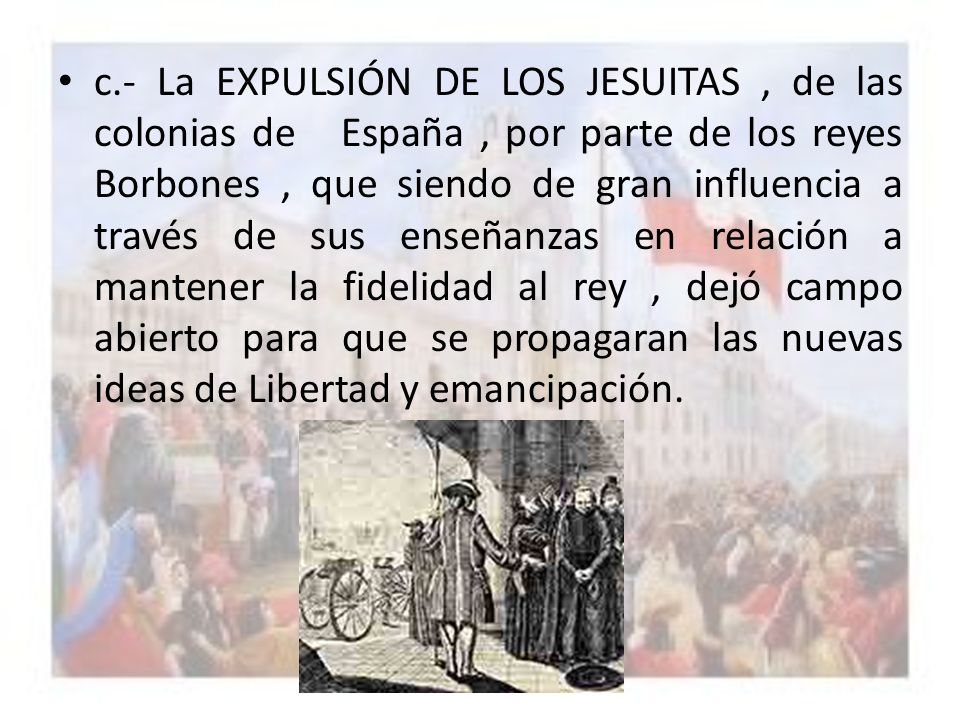 c.- La EXPULSIÓN DE LOS JESUITAS , de las colonias de España , por parte de los reyes Borbones , que siendo de gran influencia a través de sus enseñanzas en relación a mantener la fidelidad al rey , dejó campo abierto para que se propagaran las nuevas ideas de Libertad y emancipación.